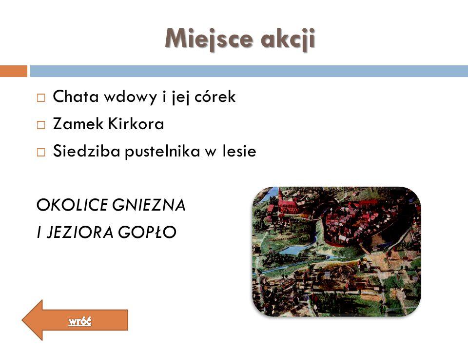 Miejsce akcji Chata wdowy i jej córek Zamek Kirkora Siedziba pustelnika w lesie OKOLICE GNIEZNA I JEZIORA GOPŁO