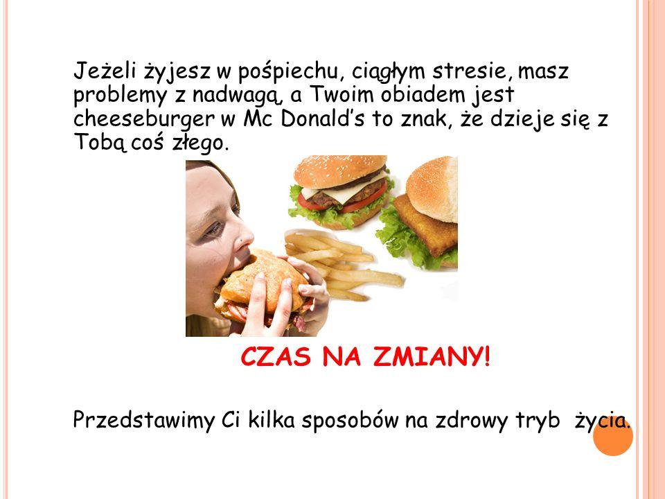 Jeżeli żyjesz w pośpiechu, ciągłym stresie, masz problemy z nadwagą, a Twoim obiadem jest cheeseburger w Mc Donalds to znak, że dzieje się z Tobą coś złego.