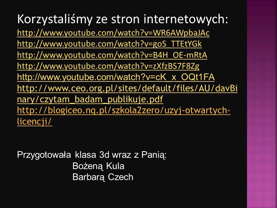 Korzystaliśmy ze stron internetowych: http://www.youtube.com/watch v=WR6AWpbaJAc http://www.youtube.com/watch v=goS_TTEtYGk http://www.youtube.com/watch v=B4H_OE-mRtA http://www.youtube.com/watch v=zXfzBS7F8Zg http://www.youtube.com/watch v=cK_x_OQt1FA http://www.ceo.org.pl/sites/default/files/AU/davBi nary/czytam_badam_publikuje.pdf http://blogiceo.nq.pl/szkola2zero/uzyj-otwartych- licencji/ Przygotowała klasa 3d wraz z Panią: Bożeną Kula Barbarą Czech