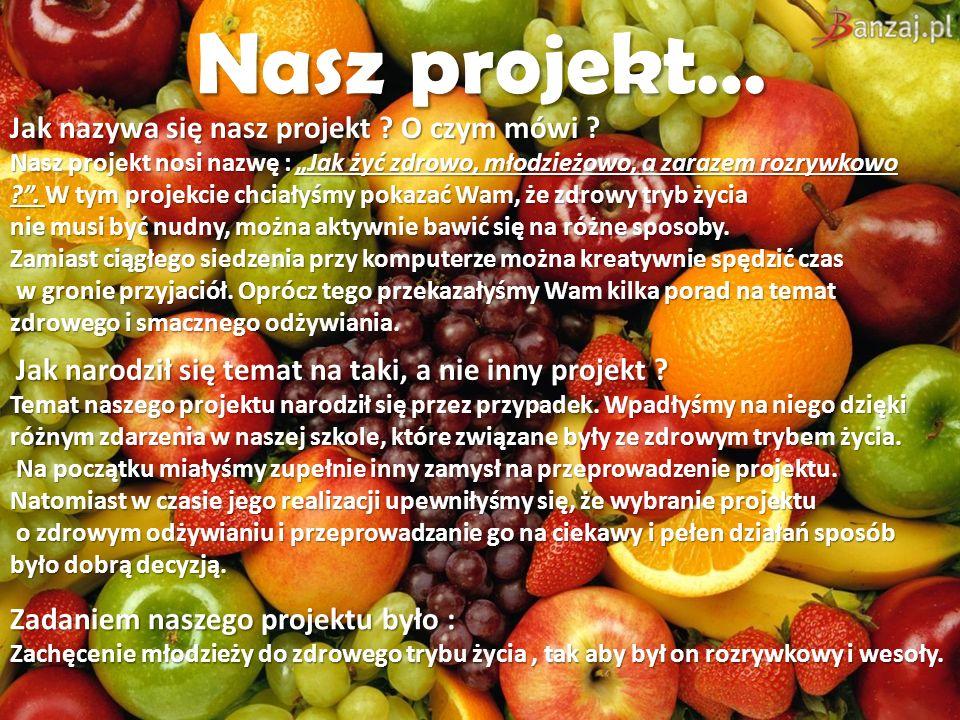 Nasz projekt… Jak nazywa się nasz projekt ? O czym mówi ? Nasz projekt nosi nazwę : Jak żyć zdrowo, młodzieżowo, a zarazem rozrywkowo ?. W tym projekc