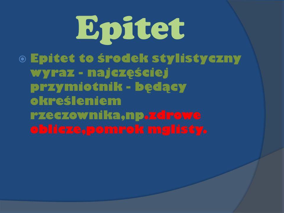 Epitet Epitet to środek stylistyczny wyraz - najczęściej przymiotnik - będący określeniem rzeczownika,np.zdrowe oblicze,pomrok mglisty.