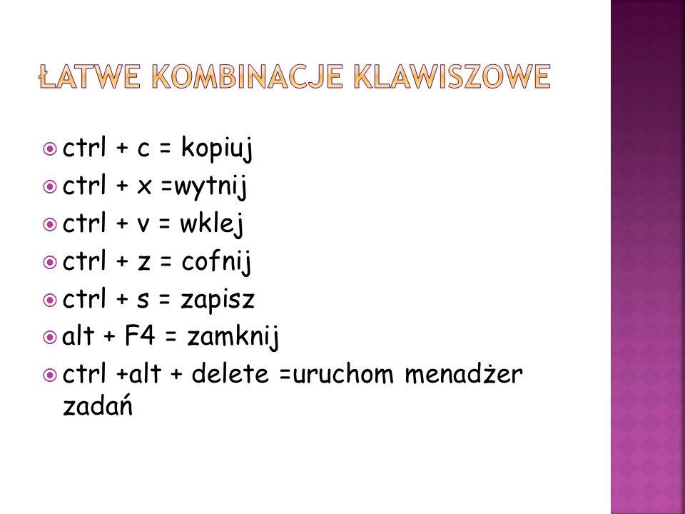 ctrl + c = kopiuj ctrl + x =wytnij ctrl + v = wklej ctrl + z = cofnij ctrl + s = zapisz alt + F4 = zamknij ctrl +alt + delete =uruchom menadżer zadań