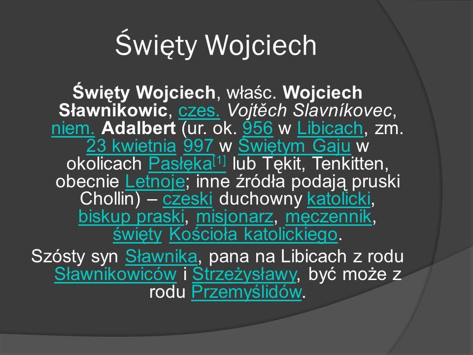 Święty Wojciech Święty Wojciech, właśc. Wojciech Sławnikowic, czes. Vojtěch Slavníkovec, niem. Adalbert (ur. ok. 956 w Libicach, zm. 23 kwietnia 997 w