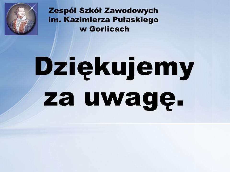 Zespół Szkół Zawodowych im. Kazimierza Pułaskiego w Gorlicach Dziękujemy za uwagę.