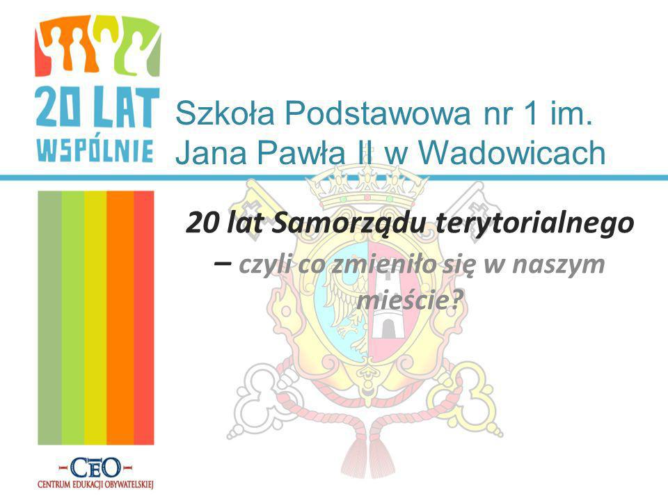 Szkoła Podstawowa nr 1 im. Jana Pawła II w Wadowicach 20 lat Samorządu terytorialnego – czyli co zmieniło się w naszym mieście?