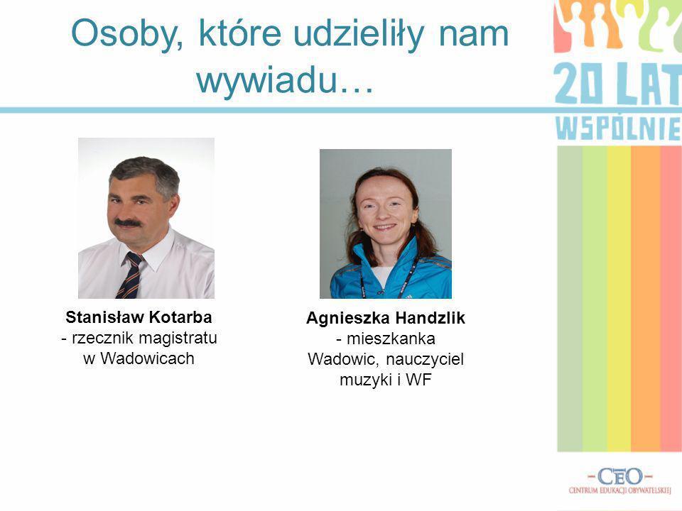 Osoby, które udzieliły nam wywiadu… Stanisław Kotarba - rzecznik magistratu w Wadowicach Agnieszka Handzlik - mieszkanka Wadowic, nauczyciel muzyki i