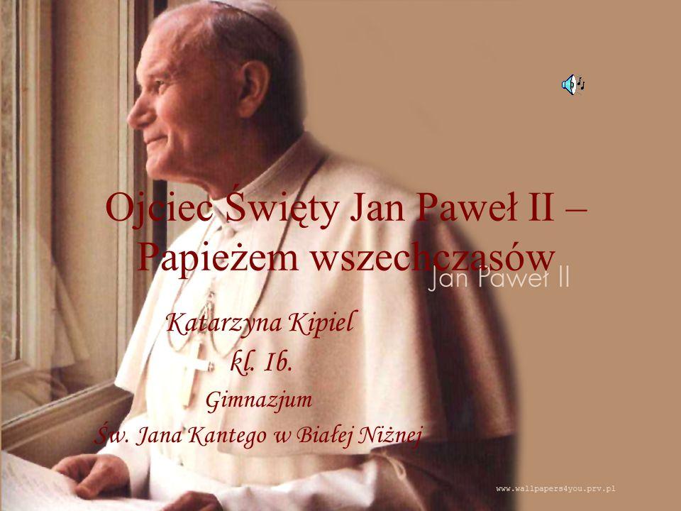 Ojciec Święty Jan Paweł II – Papieżem wszechczasów Katarzyna Kipiel kl. Ib. Gimnazjum Św. Jana Kantego w Białej Niżnej