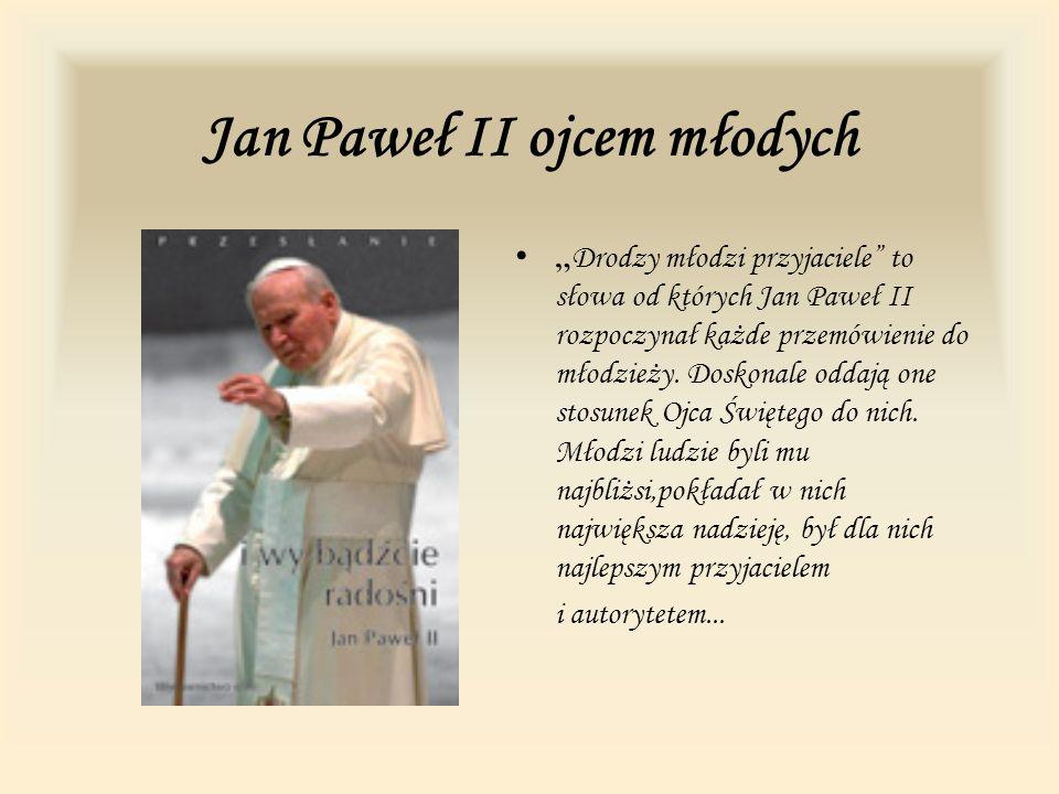 Jan Paweł II ojcem młodych Drodzy młodzi przyjaciele to słowa od których Jan Paweł II rozpoczynał każde przemówienie do młodzieży. Doskonale oddają on