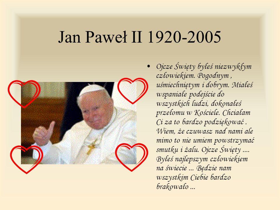 Jan Paweł II 1920-2005 Ojcze Święty byłeś niezwykłym człowiekiem. Pogodnym, uśmiechniętym i dobrym. Miałeś wspaniałe podejście do wszystkich ludzi, do