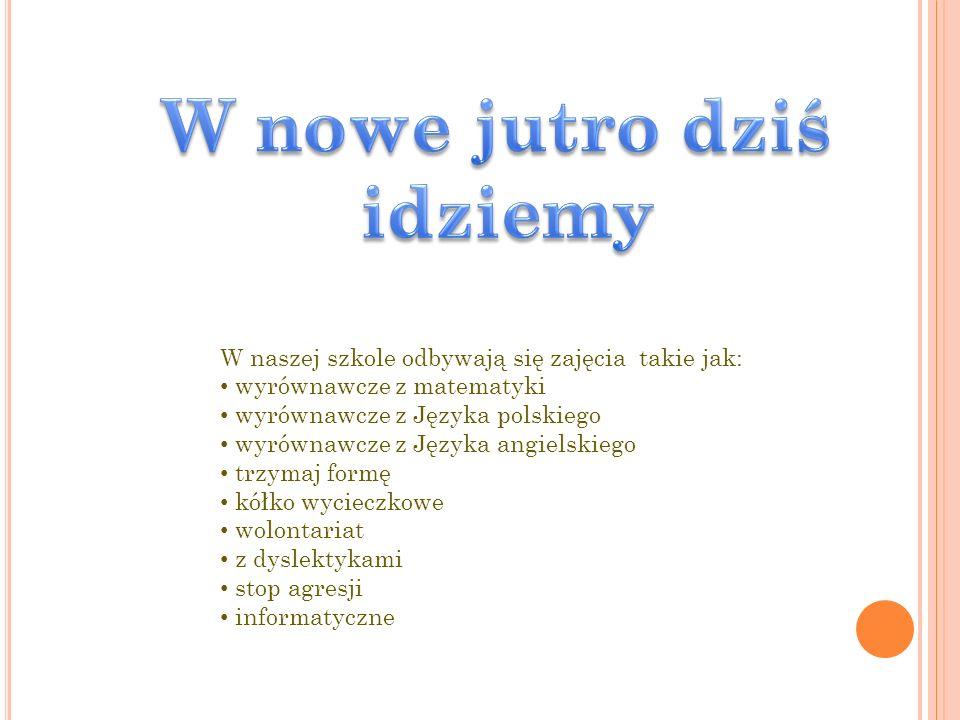 W naszej szkole odbywają się zajęcia takie jak: wyrównawcze z matematyki wyrównawcze z Języka polskiego wyrównawcze z Języka angielskiego trzymaj formę kółko wycieczkowe wolontariat z dyslektykami stop agresji informatyczne
