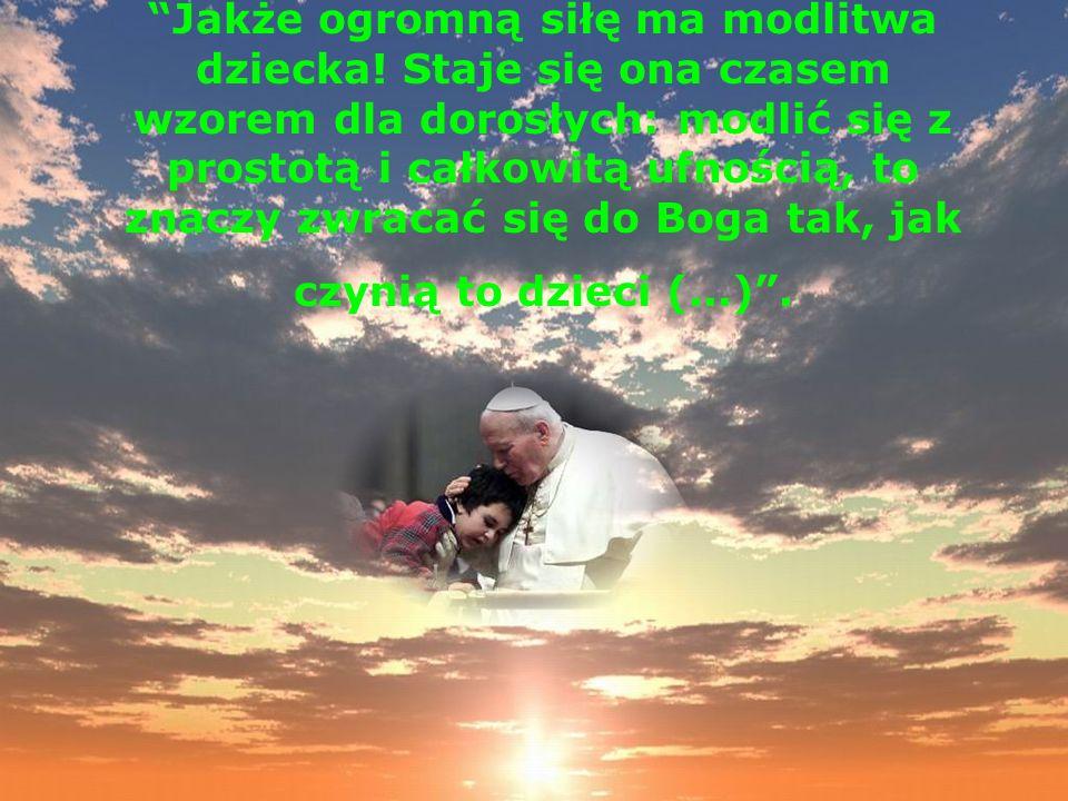 Jakże ogromną siłę ma modlitwa dziecka! Staje się ona czasem wzorem dla dorosłych: modlić się z prostotą i całkowitą ufnością, to znaczy zwracać się d