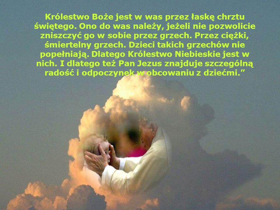 Królestwo Boże jest w was przez łaskę chrztu świętego. Ono do was należy, jeżeli nie pozwolicie zniszczyć go w sobie przez grzech. Przez ciężki, śmier