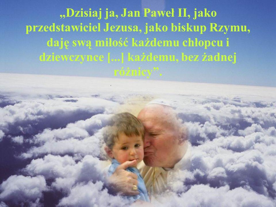 Dzisiaj ja, Jan Paweł II, jako przedstawiciel Jezusa, jako biskup Rzymu, daję swą miłość każdemu chłopcu i dziewczynce [...] każdemu, bez żadnej różni