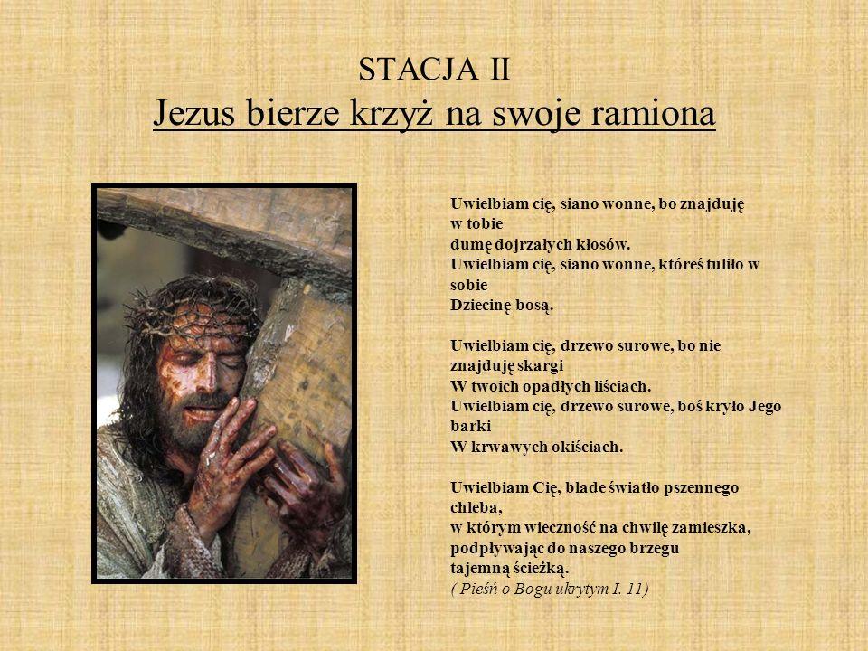 STACJA II Jezus bierze krzyż na swoje ramiona Uwielbiam cię, siano wonne, bo znajduję w tobie dumę dojrzałych kłosów. Uwielbiam cię, siano wonne, któr