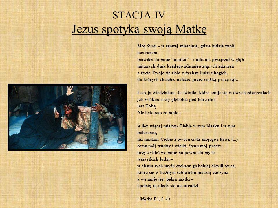 STACJA IV Jezus spotyka swoją Matkę Mój Synu – w tamtej mieścinie, gdzie ludzie znali nas razem, mówiłeś do mnie matko – i nikt nie przejrzał w głąb m