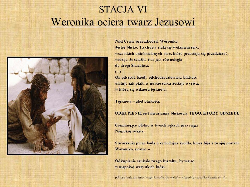 STACJA VI Weronika ociera twarz Jezusowi Nikt Ci nie przeszkodził, Weroniko. Jesteś blisko. Ta chusta stała się wołaniem serc, wszystkich onieśmielony