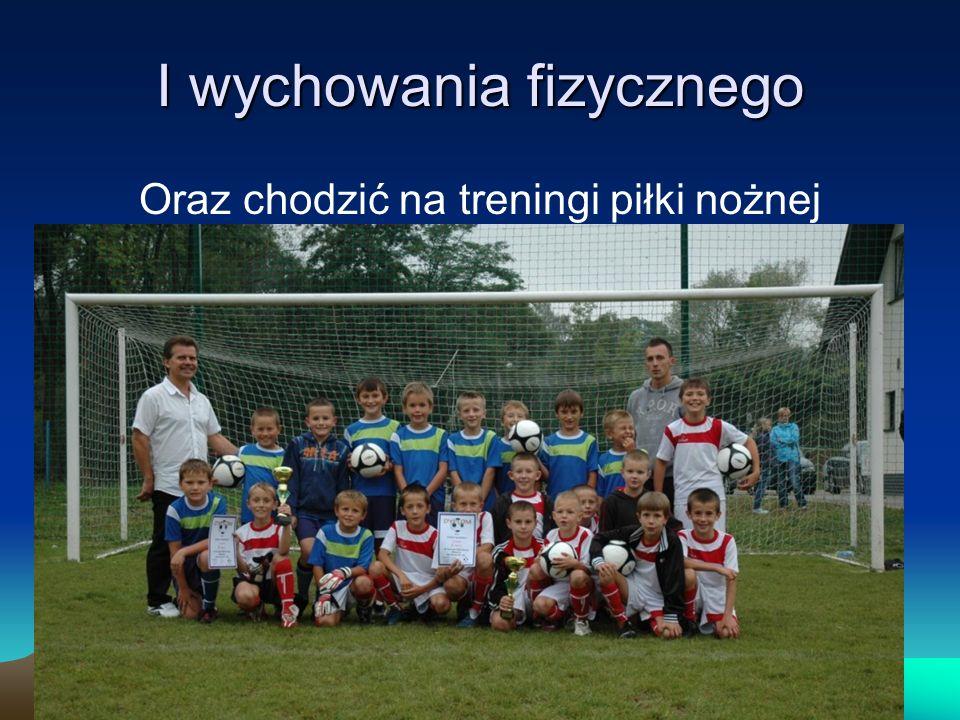 I wychowania fizycznego Oraz chodzić na treningi piłki nożnej