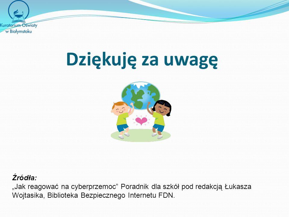 Dziękuję za uwagę Źródła: Jak reagować na cyberprzemoc Poradnik dla szkół pod redakcją Łukasza Wojtasika, Biblioteka Bezpiecznego Internetu FDN.