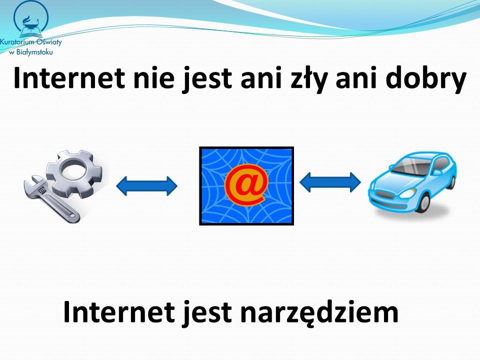 Internet nie jest ani zły ani dobry Internet jest narzędziem