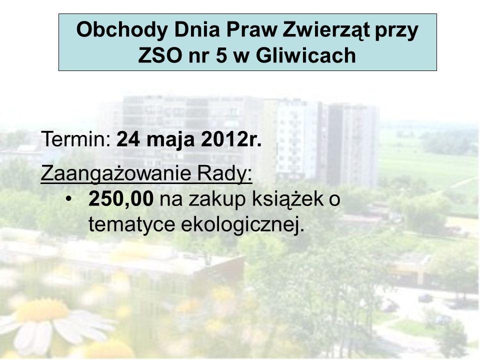 Obchody Dnia Praw Zwierząt przy ZSO nr 5 w Gliwicach Termin: 24 maja 2012r. Zaangażowanie Rady: 250,00 na zakup książek o tematyce ekologicznej.