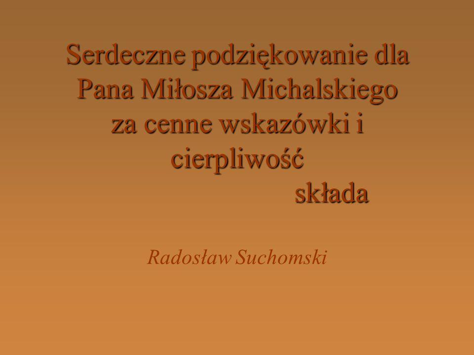 Serdeczne podziękowanie dla Pana Miłosza Michalskiego za cenne wskazówki i cierpliwość składa Serdeczne podziękowanie dla Pana Miłosza Michalskiego za cenne wskazówki i cierpliwość składa Radosław Suchomski