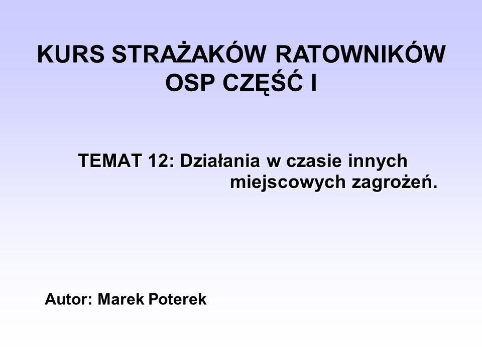TEMAT 12: Działania w czasie innych miejscowych zagrożeń. KURS STRAŻAKÓW RATOWNIKÓW OSP CZĘŚĆ I Autor: Marek Poterek