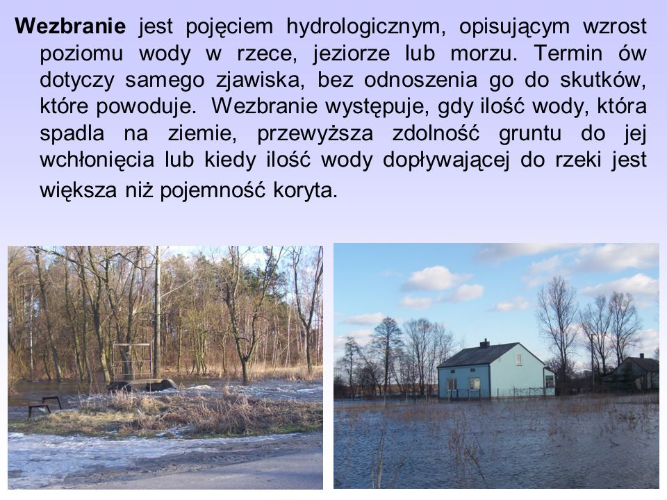 Wezbranie jest pojęciem hydrologicznym, opisującym wzrost poziomu wody w rzece, jeziorze lub morzu. Termin ów dotyczy samego zjawiska, bez odnoszenia