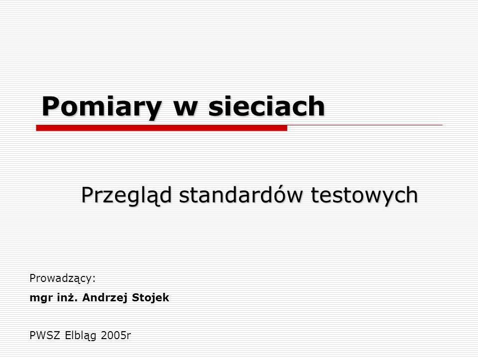 Pomiary w sieciach Przegląd standardów testowych Prowadzący: mgr inż. Andrzej Stojek PWSZ Elbląg 2005r