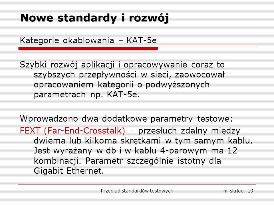 Przegląd standardów testowychnr slajdu: 19 Nowe standardy i rozwój Kategorie okablowania – KAT-5e Szybki rozwój aplikacji i opracowywanie coraz to szybszych przepływności w sieci, zaowocował opracowaniem kategorii o podwyższonych parametrach np.