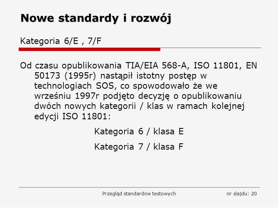 Przegląd standardów testowychnr slajdu: 20 Nowe standardy i rozwój Kategoria 6/E, 7/F Od czasu opublikowania TIA/EIA 568-A, ISO 11801, EN 50173 (1995r) nastąpił istotny postęp w technologiach SOS, co spowodowało że we wrześniu 1997r podjęto decyzję o opublikowaniu dwóch nowych kategorii / klas w ramach kolejnej edycji ISO 11801: Kategoria 6 / klasa E Kategoria 7 / klasa F