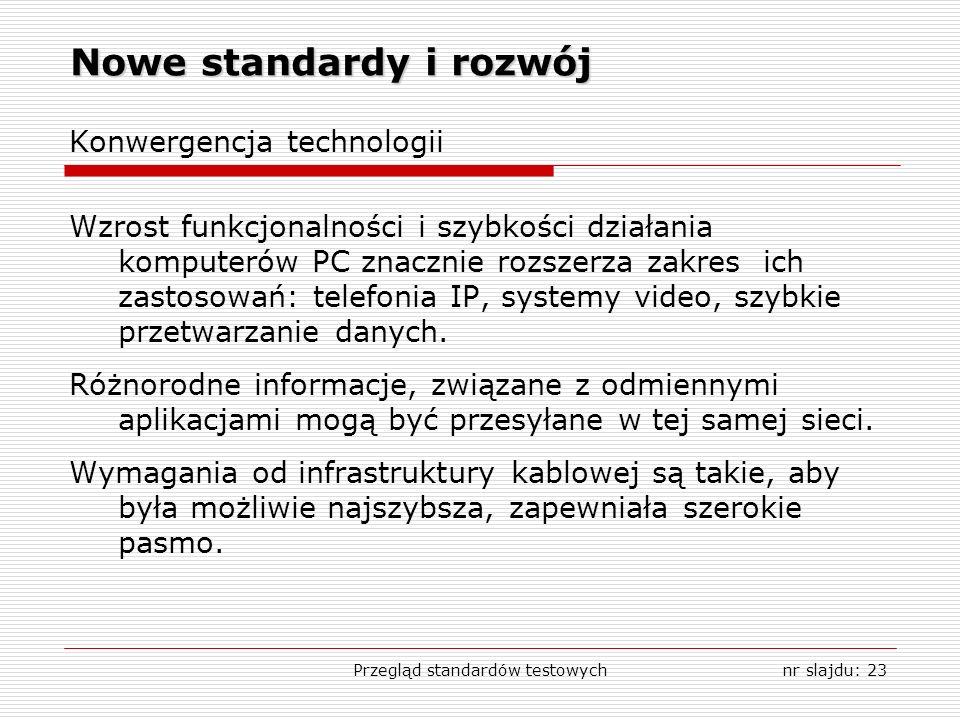 Przegląd standardów testowychnr slajdu: 23 Nowe standardy i rozwój Konwergencja technologii Wzrost funkcjonalności i szybkości działania komputerów PC znacznie rozszerza zakres ich zastosowań: telefonia IP, systemy video, szybkie przetwarzanie danych.