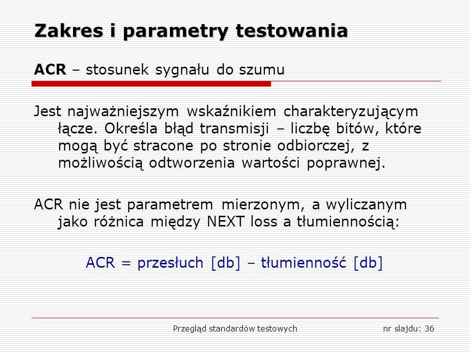 Przegląd standardów testowychnr slajdu: 36 Zakres i parametry testowania ACR – stosunek sygnału do szumu Jest najważniejszym wskaźnikiem charakteryzującym łącze.