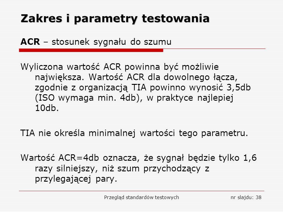 Przegląd standardów testowychnr slajdu: 38 Zakres i parametry testowania ACR – stosunek sygnału do szumu Wyliczona wartość ACR powinna być możliwie największa.