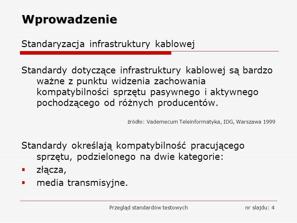 Przegląd standardów testowychnr slajdu: 4 Wprowadzenie Standaryzacja infrastruktury kablowej Standardy dotyczące infrastruktury kablowej są bardzo waż