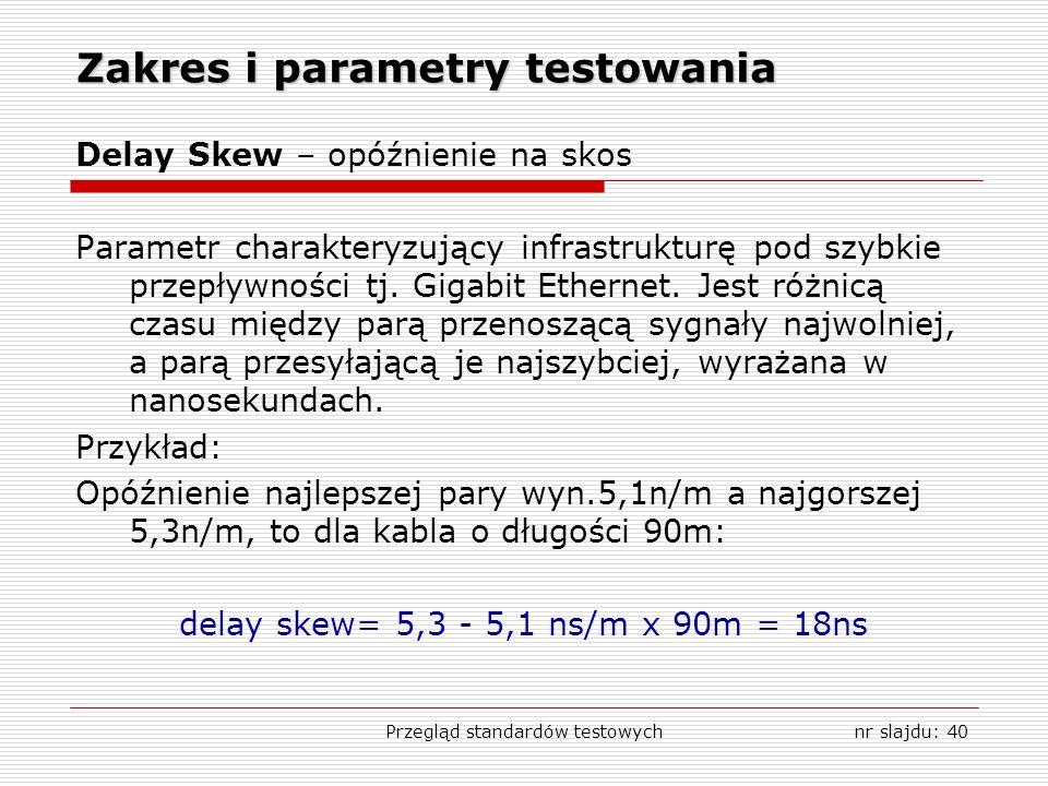 Przegląd standardów testowychnr slajdu: 40 Zakres i parametry testowania Delay Skew – opóźnienie na skos Parametr charakteryzujący infrastrukturę pod szybkie przepływności tj.