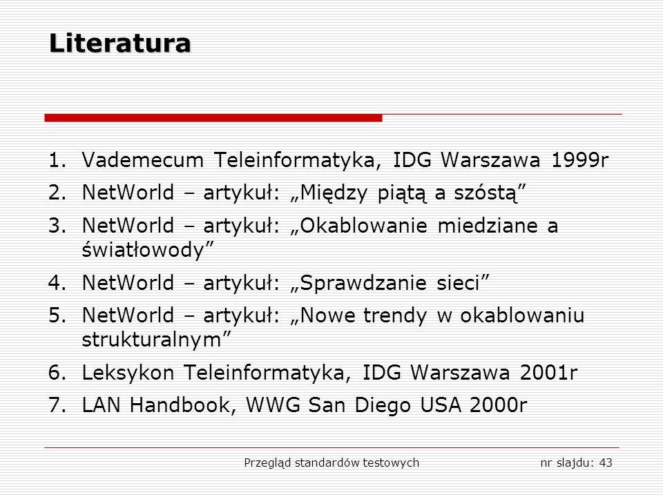 Przegląd standardów testowychnr slajdu: 43 Literatura 1.Vademecum Teleinformatyka, IDG Warszawa 1999r 2.NetWorld – artykuł: Między piątą a szóstą 3.NetWorld – artykuł: Okablowanie miedziane a światłowody 4.NetWorld – artykuł: Sprawdzanie sieci 5.NetWorld – artykuł: Nowe trendy w okablowaniu strukturalnym 6.Leksykon Teleinformatyka, IDG Warszawa 2001r 7.LAN Handbook, WWG San Diego USA 2000r