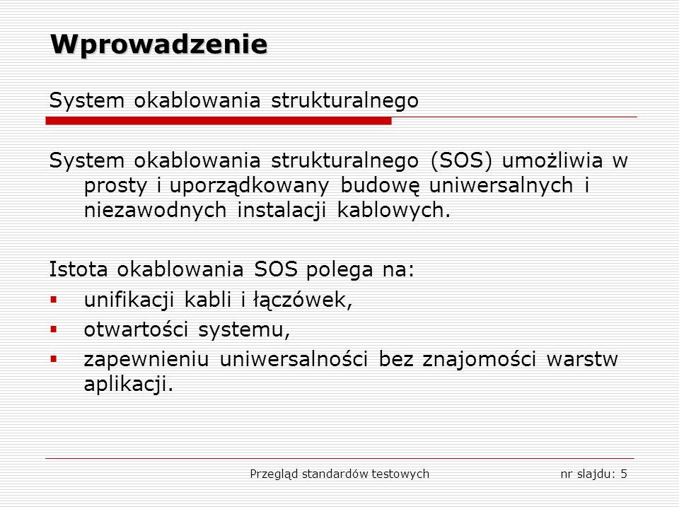 Przegląd standardów testowychnr slajdu: 5 Wprowadzenie System okablowania strukturalnego System okablowania strukturalnego (SOS) umożliwia w prosty i uporządkowany budowę uniwersalnych i niezawodnych instalacji kablowych.