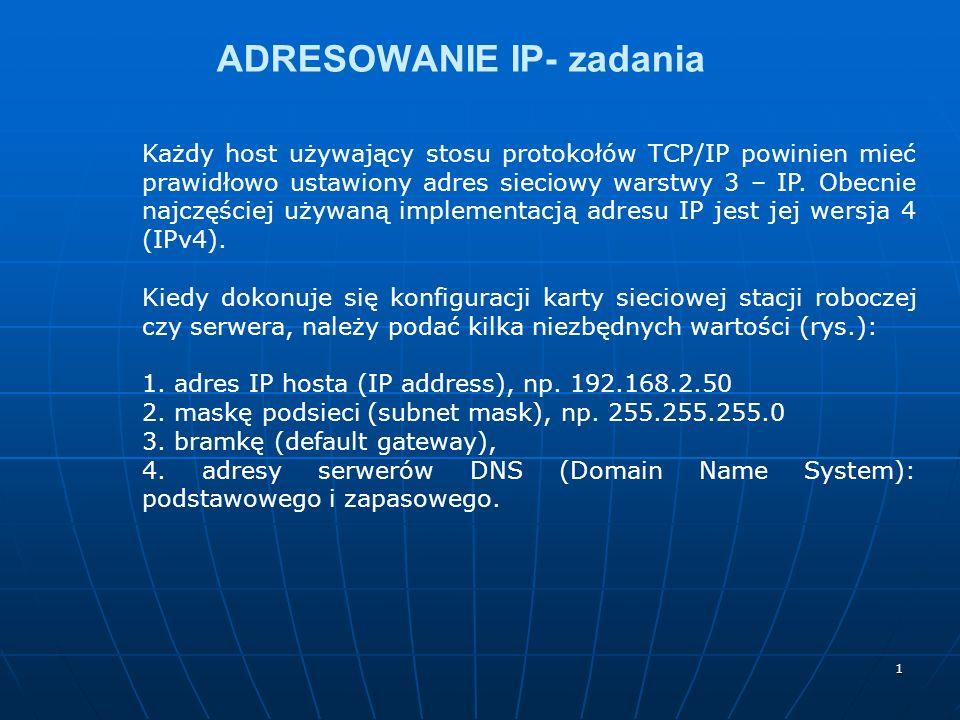 1 ADRESOWANIE IP- zadania Każdy host używający stosu protokołów TCP/IP powinien mieć prawidłowo ustawiony adres sieciowy warstwy 3 – IP. Obecnie najcz