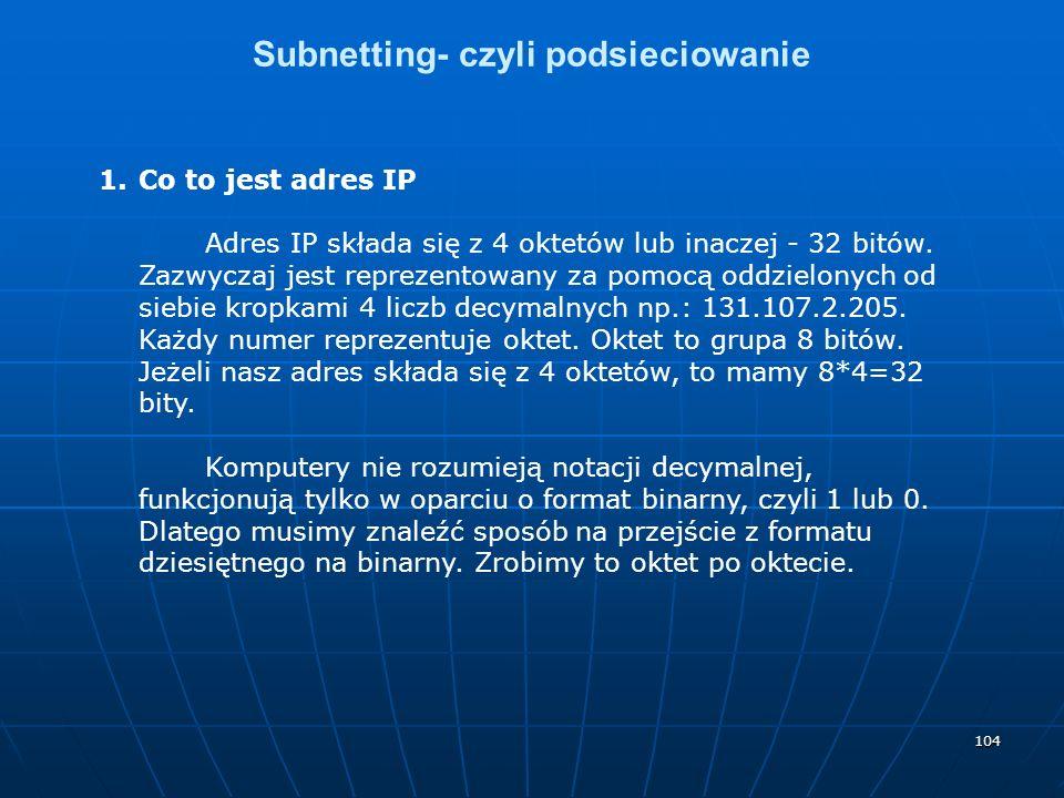 104 Subnetting- czyli podsieciowanie 1.Co to jest adres IP Adres IP składa się z 4 oktetów lub inaczej - 32 bitów. Zazwyczaj jest reprezentowany za po