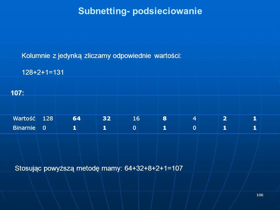 106 Subnetting- podsieciowanie Kolumnie z jedynką zliczamy odpowiednie wartości: 128+2+1=131 107: Wartość1286432168421 Binarnie01101011 Stosując powyższą metodę mamy: 64+32+8+2+1=107