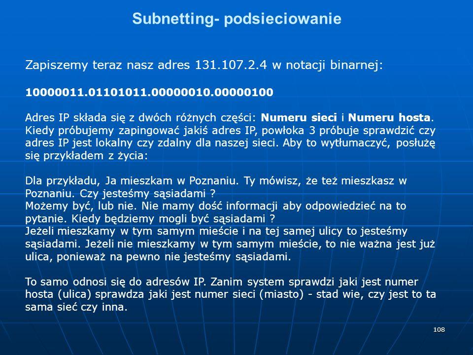 108 Subnetting- podsieciowanie Zapiszemy teraz nasz adres 131.107.2.4 w notacji binarnej: 10000011.01101011.00000010.00000100 Adres IP składa się z dwóch różnych części: Numeru sieci i Numeru hosta.