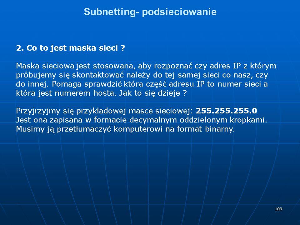109 Subnetting- podsieciowanie 2. Co to jest maska sieci ? Maska sieciowa jest stosowana, aby rozpoznać czy adres IP z którym próbujemy się skontaktow