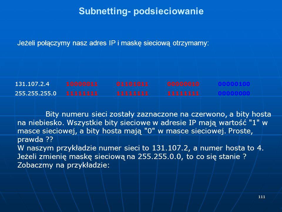 111 Subnetting- podsieciowanie Jeżeli połączymy nasz adres IP i maskę sieciową otrzymamy: 131.107.2.410000011011010110000001000000100 255.255.255.011111111 00000000 Bity numeru sieci zostały zaznaczone na czerwono, a bity hosta na niebiesko.