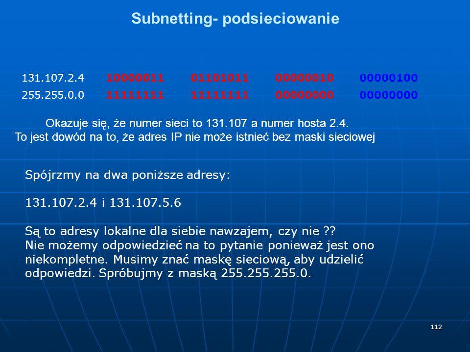 112 Subnetting- podsieciowanie 131.107.2.410000011011010110000001000000100 255.255.0.011111111 00000000 Okazuje się, że numer sieci to 131.107 a numer hosta 2.4.