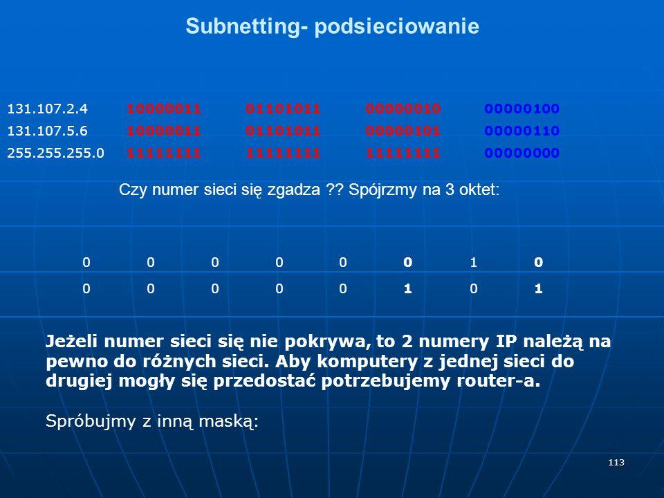 113 Subnetting- podsieciowanie 131.107.2.410000011011010110000001000000100 131.107.5.610000011011010110000010100000110 255.255.255.011111111 00000000 Czy numer sieci się zgadza ?.