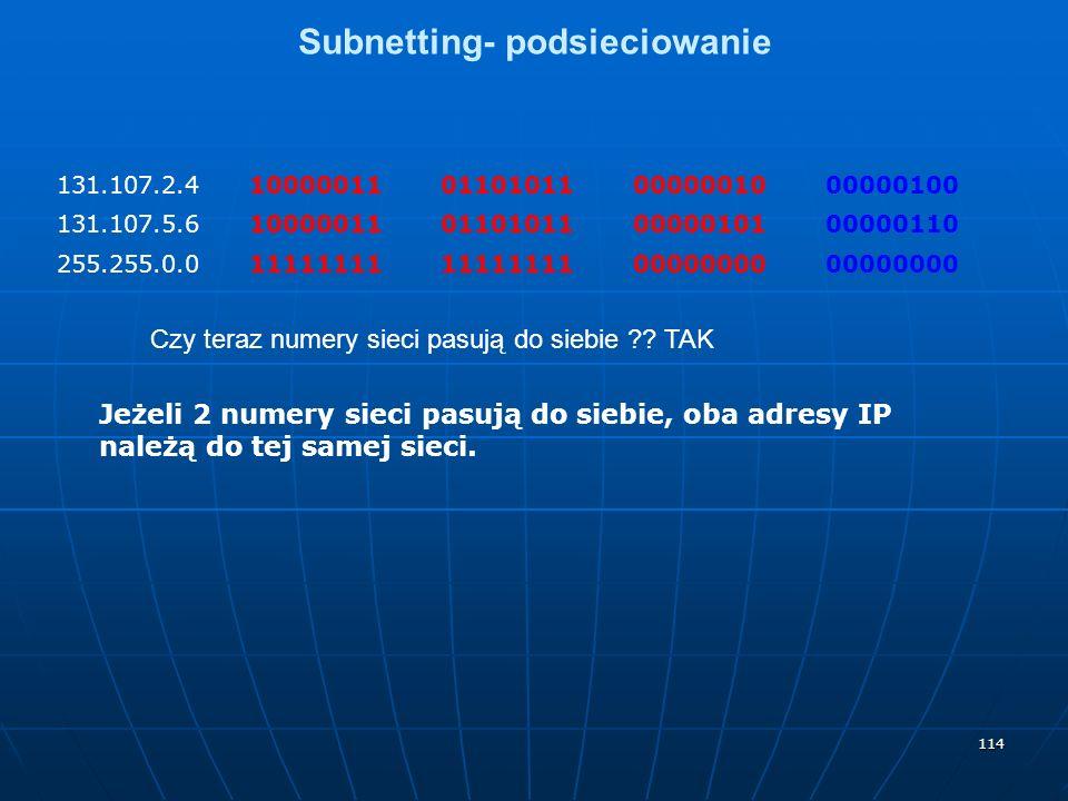 114 Subnetting- podsieciowanie 131.107.2.410000011011010110000001000000100 131.107.5.610000011011010110000010100000110 255.255.0.011111111 00000000 Czy teraz numery sieci pasują do siebie ?.