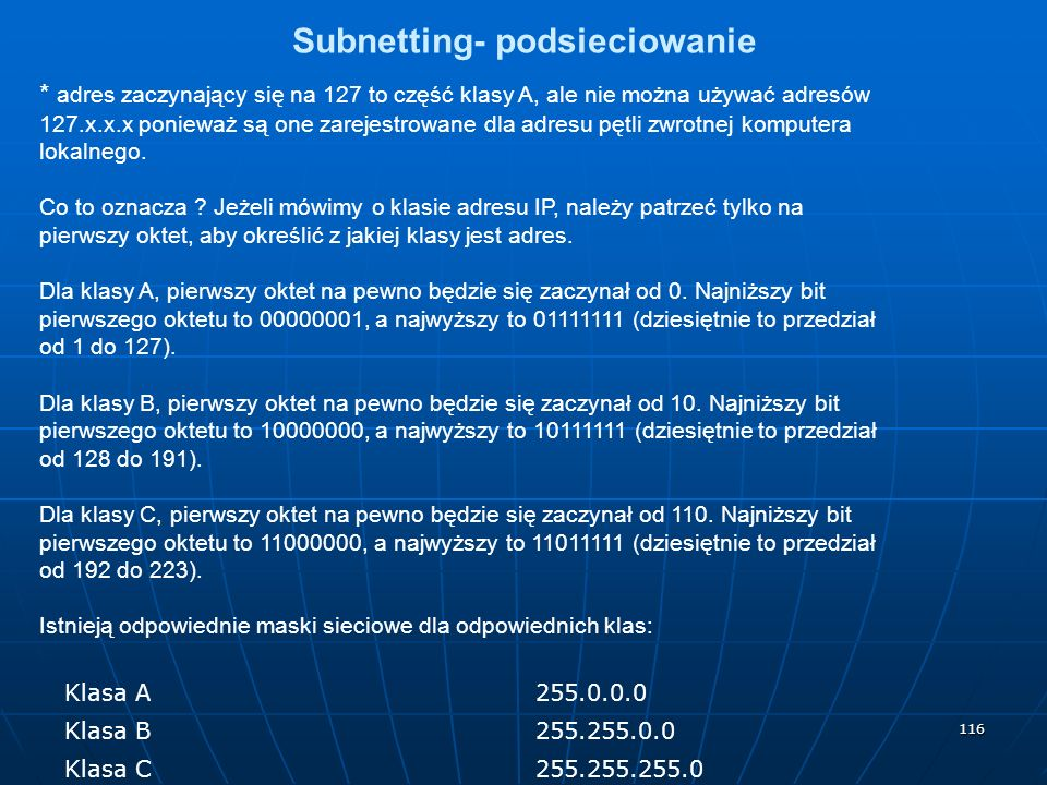 116 Subnetting- podsieciowanie * adres zaczynający się na 127 to część klasy A, ale nie można używać adresów 127.x.x.x ponieważ są one zarejestrowane dla adresu pętli zwrotnej komputera lokalnego.