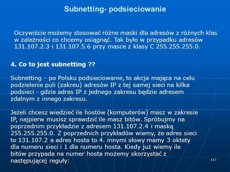 117 Subnetting- podsieciowanie Oczywiście możemy stosować różne maski dla adresów z różnych klas w zależności co chcemy osiągnąć. Tak było w przypadku