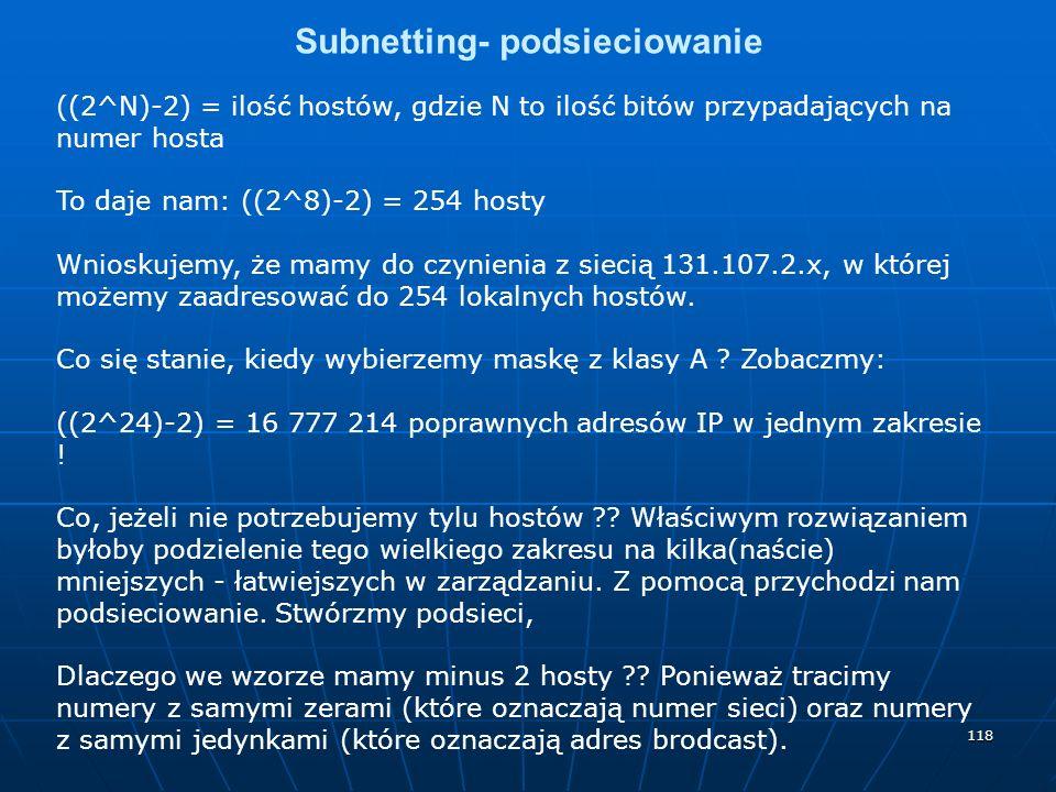 118 Subnetting- podsieciowanie ((2^N)-2) = ilość hostów, gdzie N to ilość bitów przypadających na numer hosta To daje nam: ((2^8)-2) = 254 hosty Wnioskujemy, że mamy do czynienia z siecią 131.107.2.x, w której możemy zaadresować do 254 lokalnych hostów.