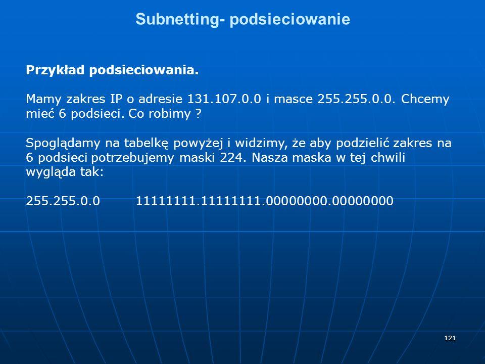 121 Subnetting- podsieciowanie Przykład podsieciowania. Mamy zakres IP o adresie 131.107.0.0 i masce 255.255.0.0. Chcemy mieć 6 podsieci. Co robimy ?